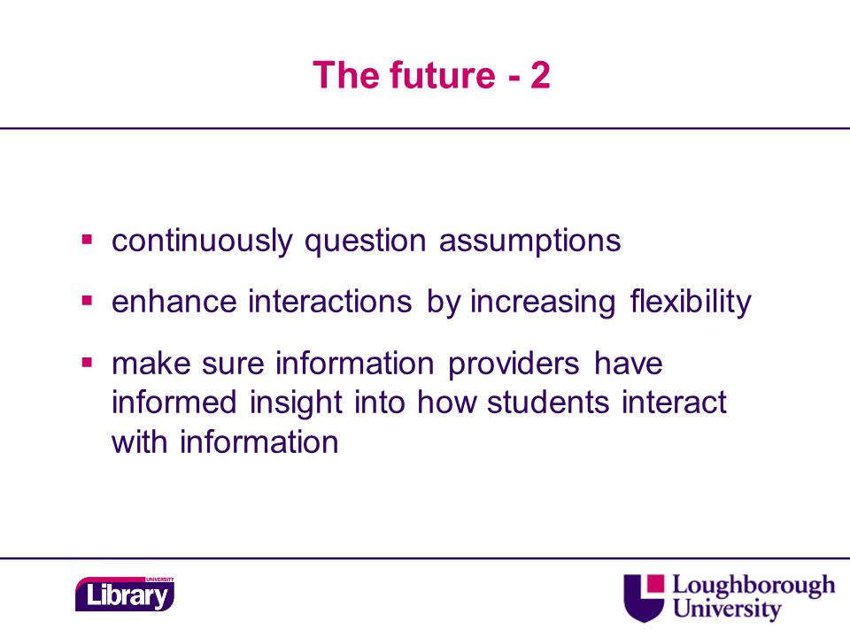 The future - 2 continuously question assumptions enhance interactions by increasing flexibility make sure information providers have informed insight into how students interact with information