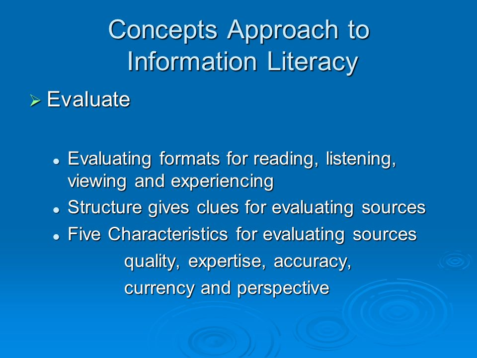 Concepts Approach to Information Literacy Evaluate Evaluate Evaluating formats for reading, listening, viewing and experiencing Evaluating formats for reading, listening, viewing and experiencing Structure gives clues for evaluating sources Structure gives clues for evaluating sources Five Characteristics for evaluating sources Five Characteristics for evaluating sources quality, expertise, accuracy, currency and perspective