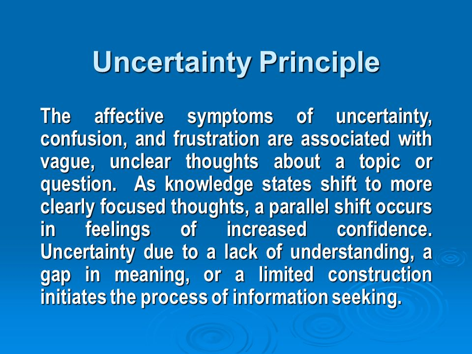 Uncertainty Principle The affective symptoms of uncertainty, confusion, and frustration are associated with vague, unclear thoughts about a topic or question.