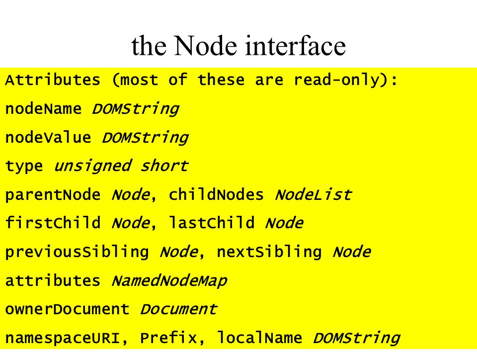 the Node interface Attributes (most of these are read-only): nodeName DOMString nodeValue DOMString type unsigned short parentNode Node, childNodes No