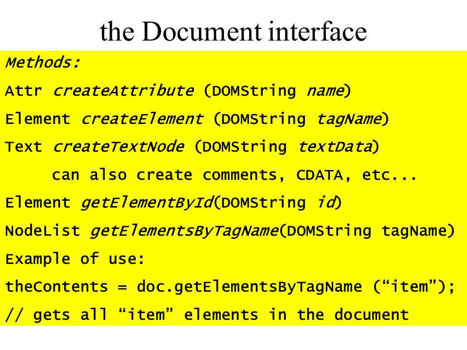 the Document interface Methods: Attr createAttribute (DOMString name) Element createElement (DOMString tagName) Text createTextNode (DOMString textDat