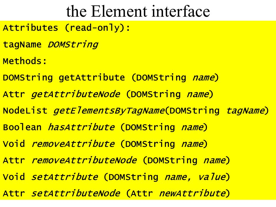 the Element interface Attributes (read-only): tagName DOMString Methods: DOMString getAttribute (DOMString name) Attr getAttributeNode (DOMString name