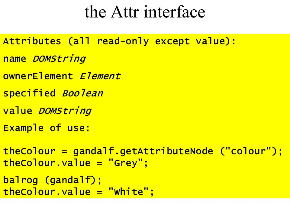 the Attr interface Attributes (all read-only except value): name DOMString ownerElement Element specified Boolean value DOMString Example of use: theC