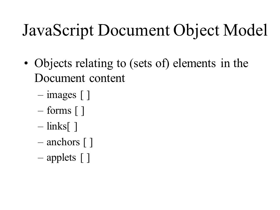 JavaScript Document Object Model Objects relating to (sets of) elements in the Document content –images [ ] –forms [ ] –links[ ] –anchors [ ] –applets