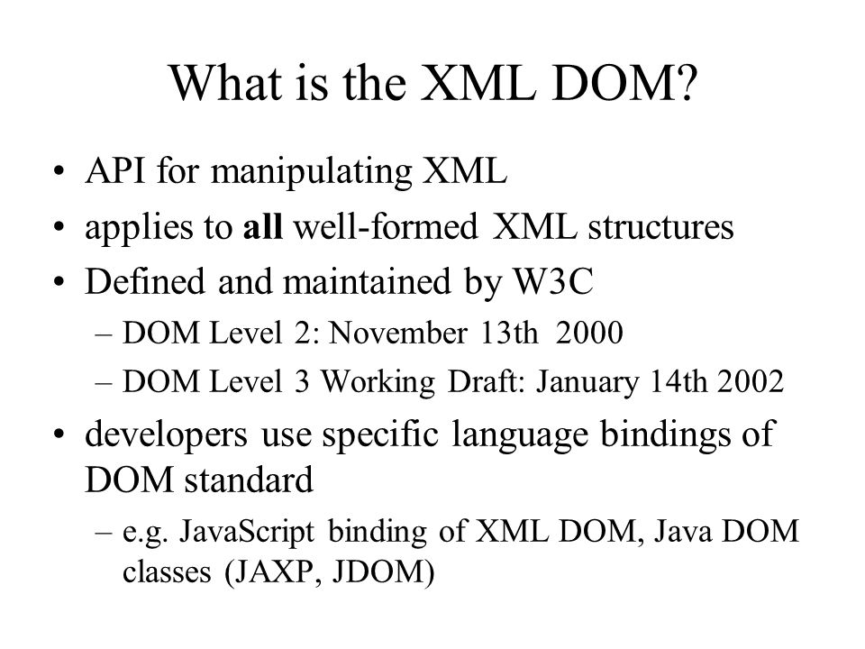 The DOM API Core defines interfaces to all document content types –attributes and methods generic Node interface –provides general methods and attributes for any XML Node type specific node type interfaces –inherit from Node interface but provide specific functionality