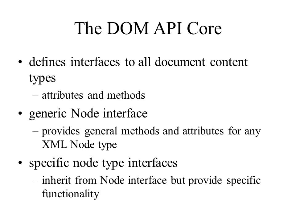 The DOM API Core defines interfaces to all document content types –attributes and methods generic Node interface –provides general methods and attribu