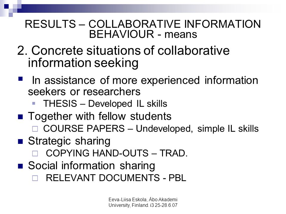 Eeva-Liisa Eskola, Åbo Akademi University, Finland. i3 25-28.6.07 RESULTS – COLLABORATIVE INFORMATION BEHAVIOUR - means 2. Concrete situations of coll