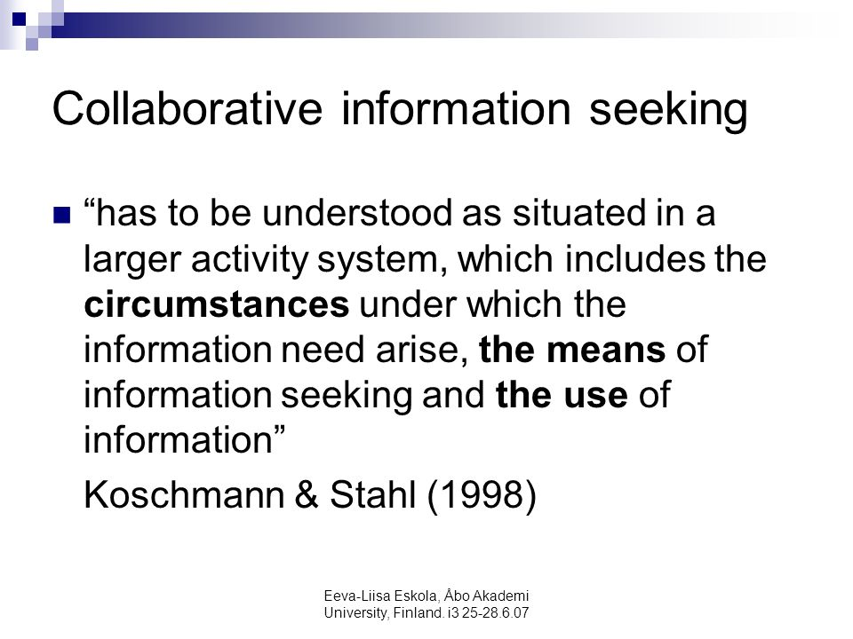 Eeva-Liisa Eskola, Åbo Akademi University, Finland. i3 25-28.6.07 Collaborative information seeking has to be understood as situated in a larger activ