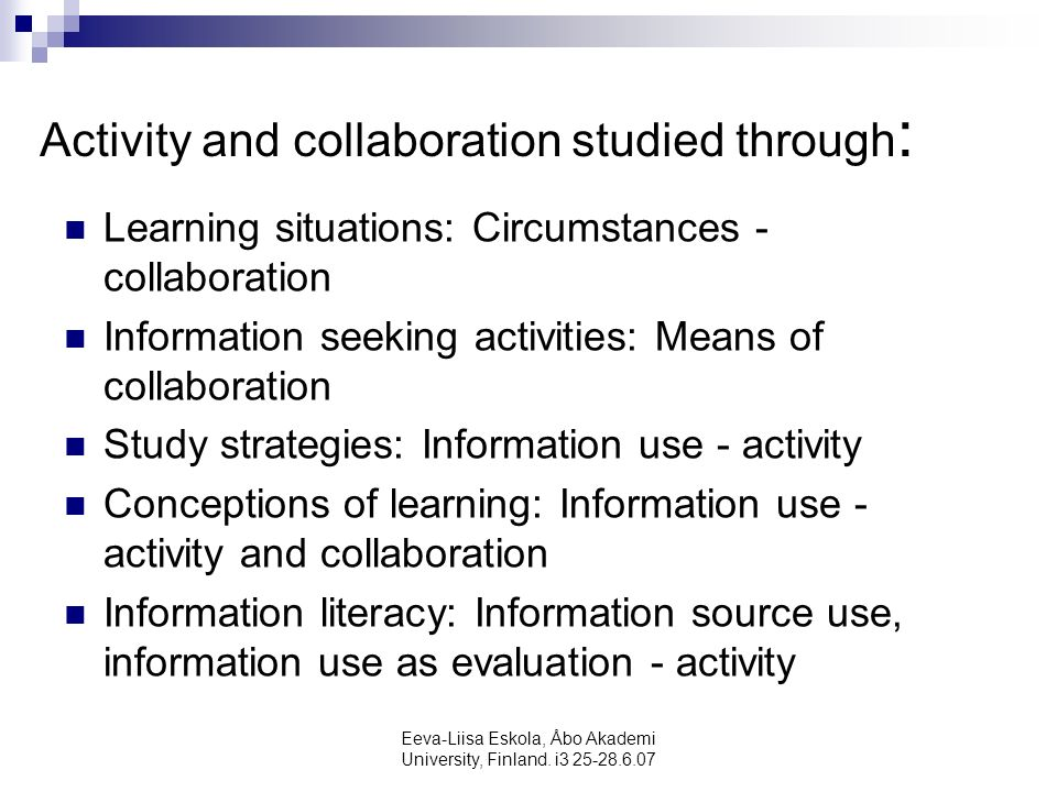 Eeva-Liisa Eskola, Åbo Akademi University, Finland. i3 25-28.6.07 Activity and collaboration studied through : Learning situations: Circumstances - co