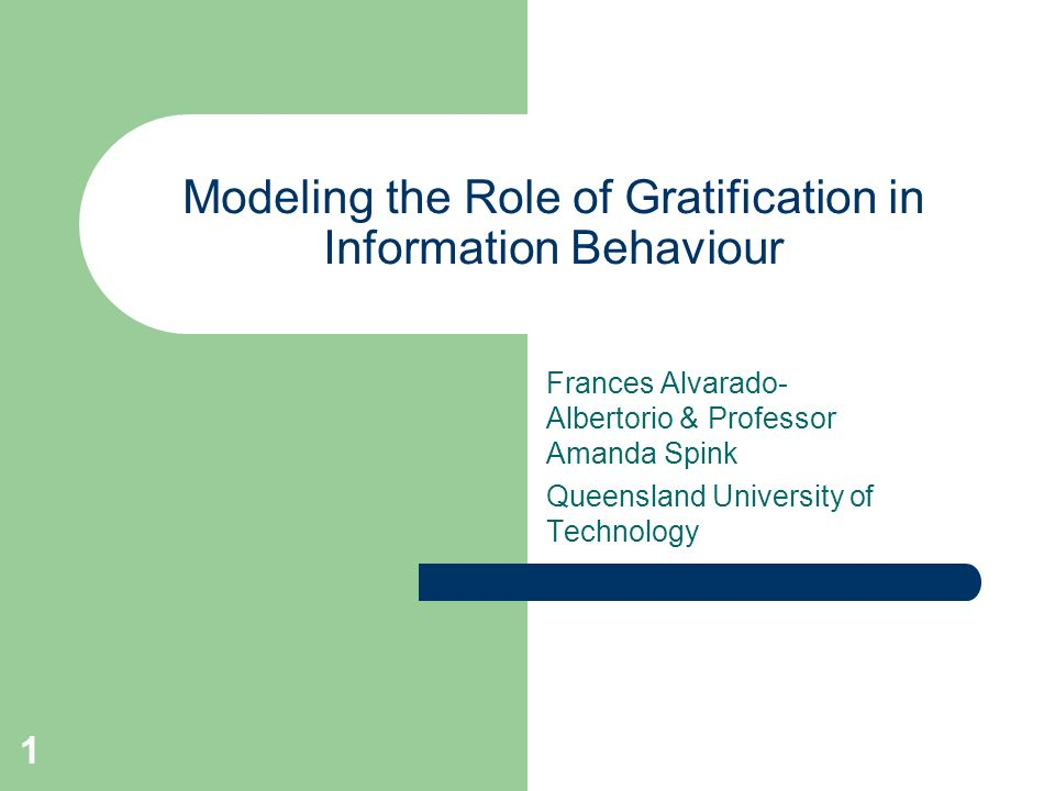 1 Modeling the Role of Gratification in Information Behaviour Frances Alvarado- Albertorio & Professor Amanda Spink Queensland University of Technolog