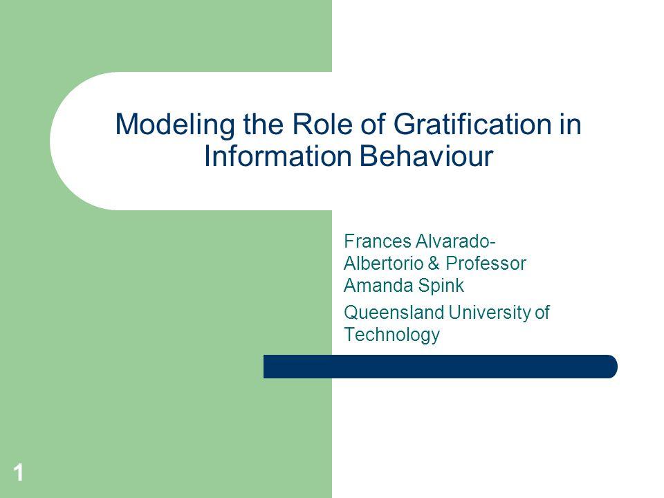 1 Modeling the Role of Gratification in Information Behaviour Frances Alvarado- Albertorio & Professor Amanda Spink Queensland University of Technology