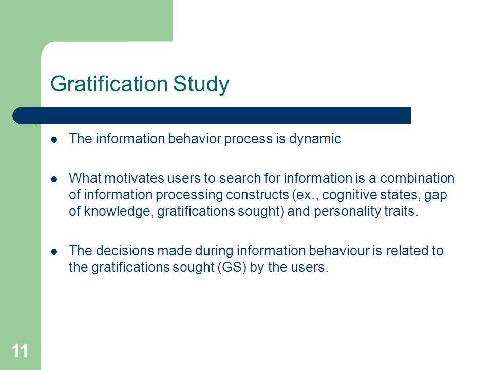 11 Gratification Study The information behavior process is dynamic What motivates users to search for information is a combination of information processing constructs (ex., cognitive states, gap of knowledge, gratifications sought) and personality traits.