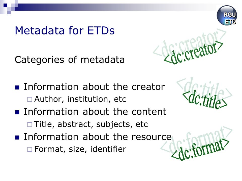 Metadata for ETDs Categories of metadata Information about the creator Author, institution, etc Information about the content Title, abstract, subjects, etc Information about the resource Format, size, identifier
