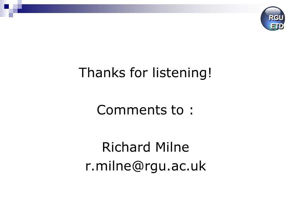 Thanks for listening! Comments to : Richard Milne r.milne@rgu.ac.uk