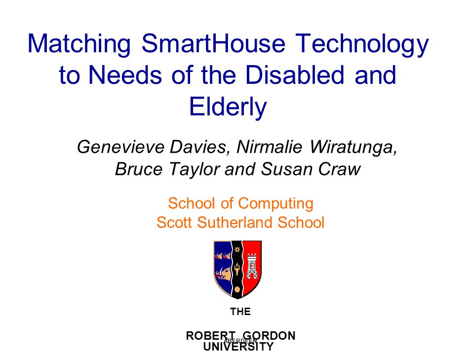 Matching SmartHouse Technology to Needs of the Disabled and Elderly Genevieve Davies, Nirmalie Wiratunga, Bruce Taylor and Susan Craw THE ROBERT GORDON UNIVERSITY ABERDEEN School of Computing Scott Sutherland School