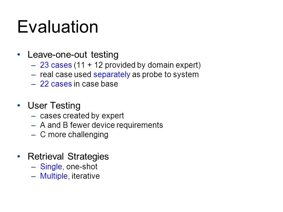 Evaluation Leave-one-out testing –23 cases (11 + 12 provided by domain expert) –real case used separately as probe to system –22 cases in case base User Testing –cases created by expert –A and B fewer device requirements –C more challenging Retrieval Strategies –Single, one-shot –Multiple, iterative