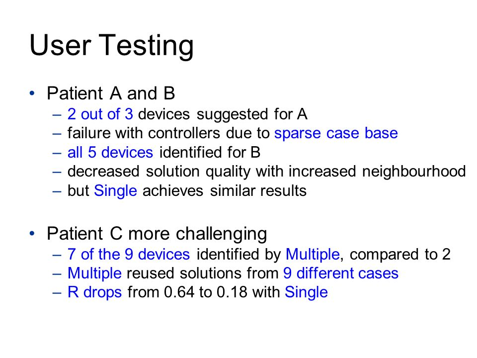 User Testing Patient A and B –2 out of 3 devices suggested for A –failure with controllers due to sparse case base –all 5 devices identified for B –decreased solution quality with increased neighbourhood –but Single achieves similar results Patient C more challenging –7 of the 9 devices identified by Multiple, compared to 2 –Multiple reused solutions from 9 different cases –R drops from 0.64 to 0.18 with Single
