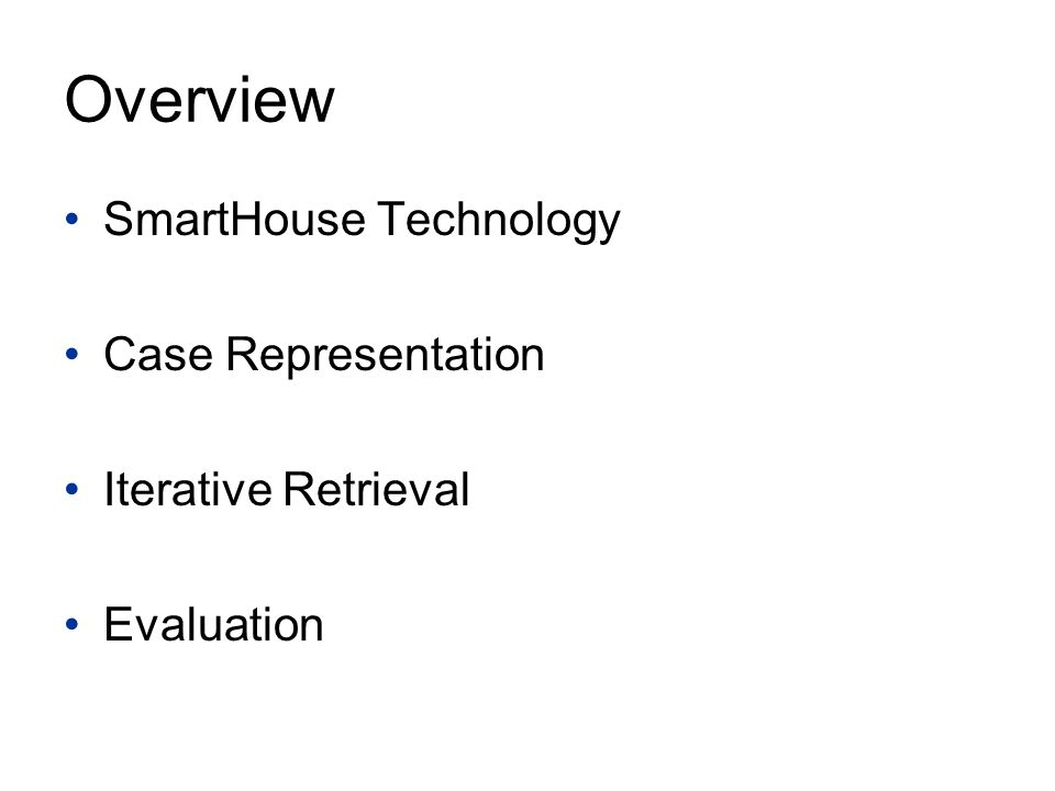 Overview SmartHouse Technology Case Representation Iterative Retrieval Evaluation