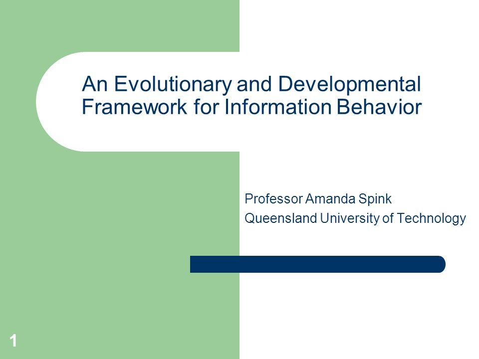 1 An Evolutionary and Developmental Framework for Information Behavior Professor Amanda Spink Queensland University of Technology