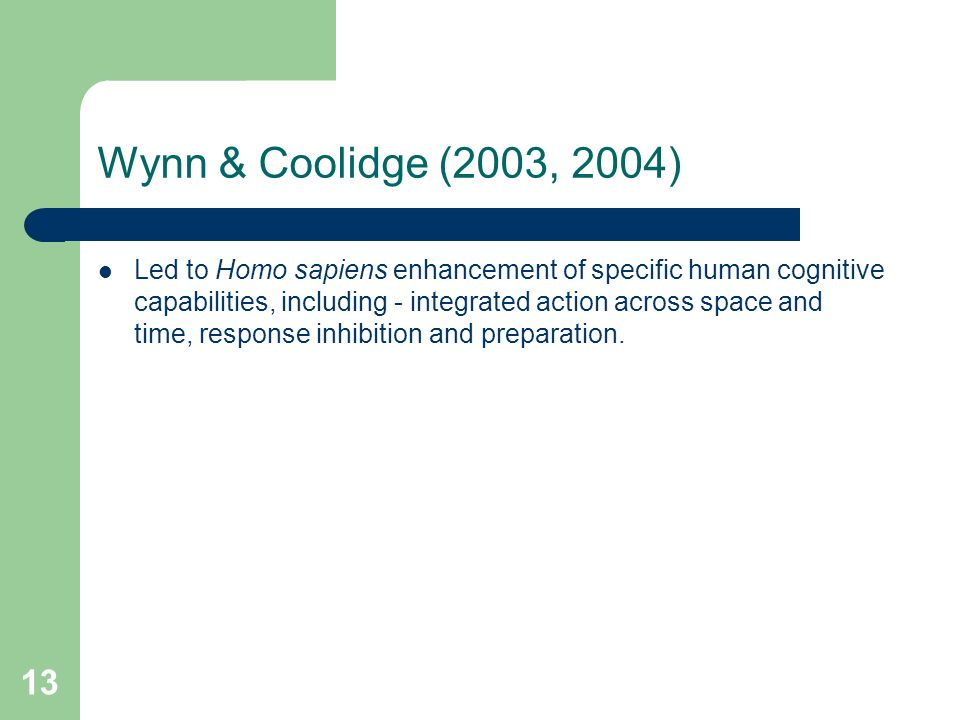 13 Wynn & Coolidge (2003, 2004) Led to Homo sapiens enhancement of specific human cognitive capabilities, including - integrated action across space and time, response inhibition and preparation.