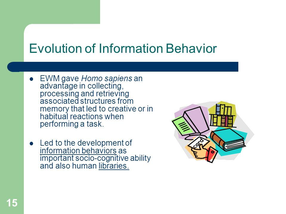 15 Evolution of Information Behavior EWM gave Homo sapiens an advantage in collecting, processing and retrieving associated structures from memory that led to creative or in habitual reactions when performing a task.