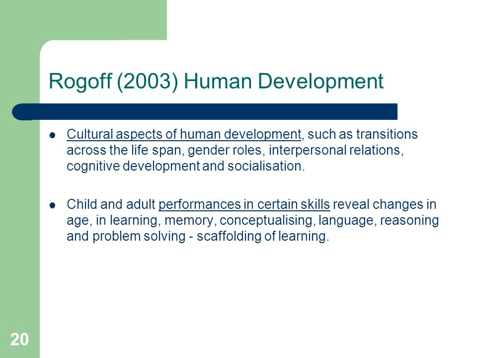 20 Rogoff (2003) Human Development Cultural aspects of human development, such as transitions across the life span, gender roles, interpersonal relations, cognitive development and socialisation.