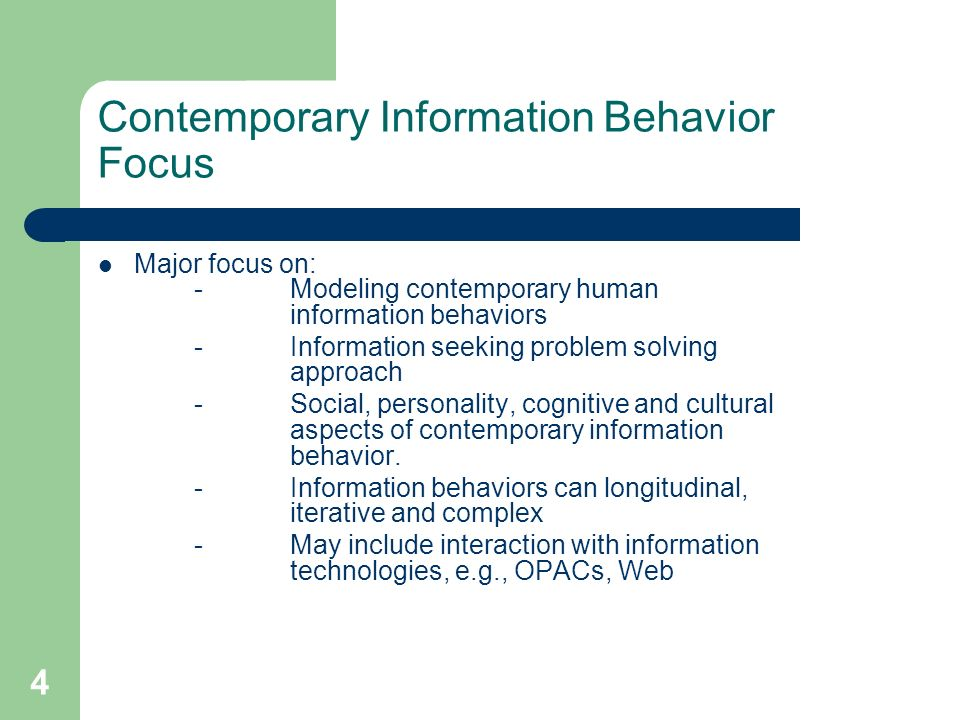 4 Contemporary Information Behavior Focus Major focus on: - Modeling contemporary human information behaviors -Information seeking problem solving approach -Social, personality, cognitive and cultural aspects of contemporary information behavior.