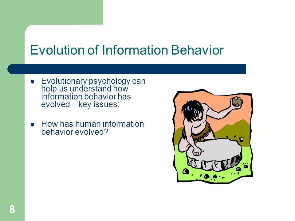 8 Evolution of Information Behavior Evolutionary psychology can help us understand how information behavior has evolved – key issues: How has human information behavior evolved
