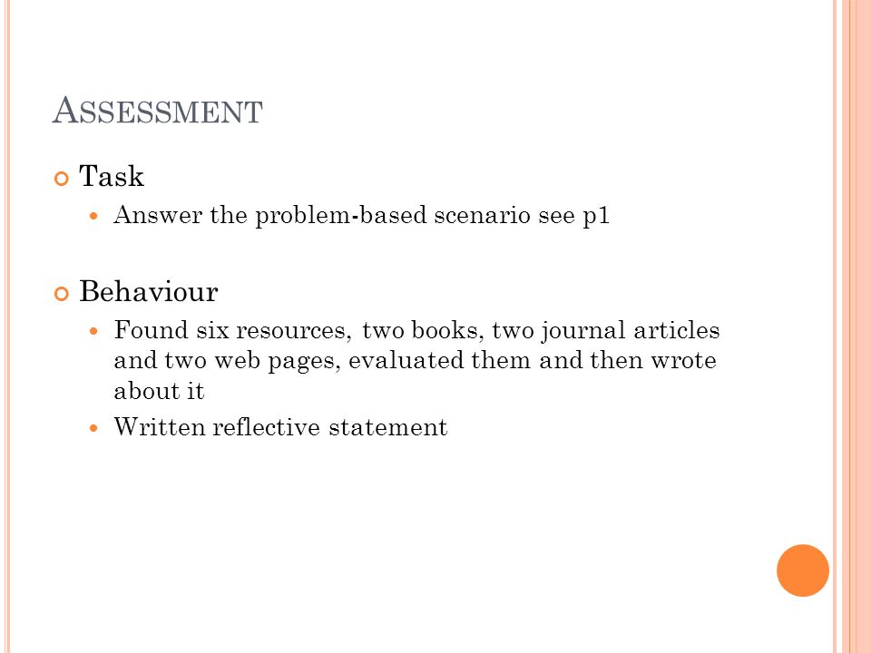 A SSESSMENT Task Answer the problem-based scenario see p1 Behaviour Found six resources, two books, two journal articles and two web pages, evaluated them and then wrote about it Written reflective statement