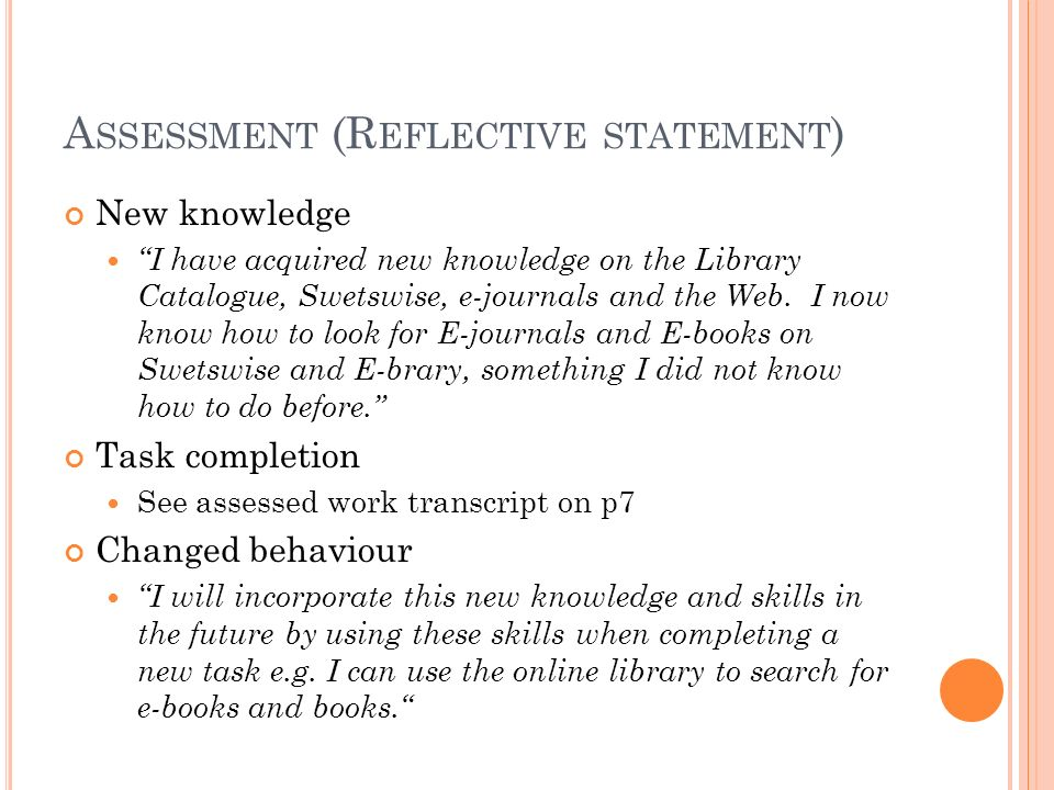 A SSESSMENT (R EFLECTIVE STATEMENT ) New knowledge I have acquired new knowledge on the Library Catalogue, Swetswise, e-journals and the Web.