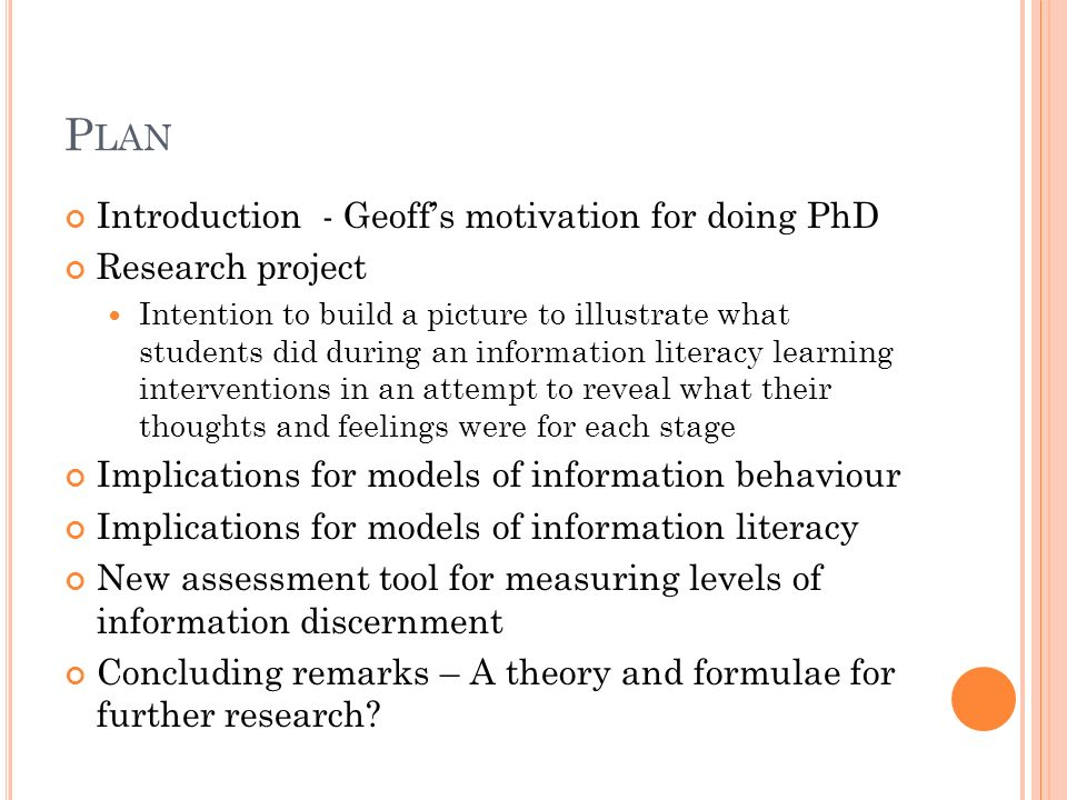 P LAN Introduction - Geoffs motivation for doing PhD Research project Intention to build a picture to illustrate what students did during an information literacy learning interventions in an attempt to reveal what their thoughts and feelings were for each stage Implications for models of information behaviour Implications for models of information literacy New assessment tool for measuring levels of information discernment Concluding remarks – A theory and formulae for further research