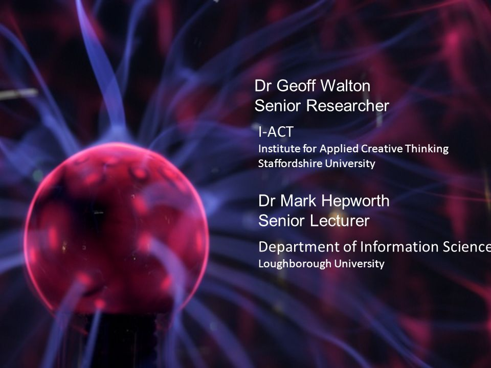 I-ACT Institute for Applied Creative Thinking Staffordshire University Dr Geoff Walton Senior Researcher Dr Mark Hepworth Senior Lecturer Department of Information Science Loughborough University