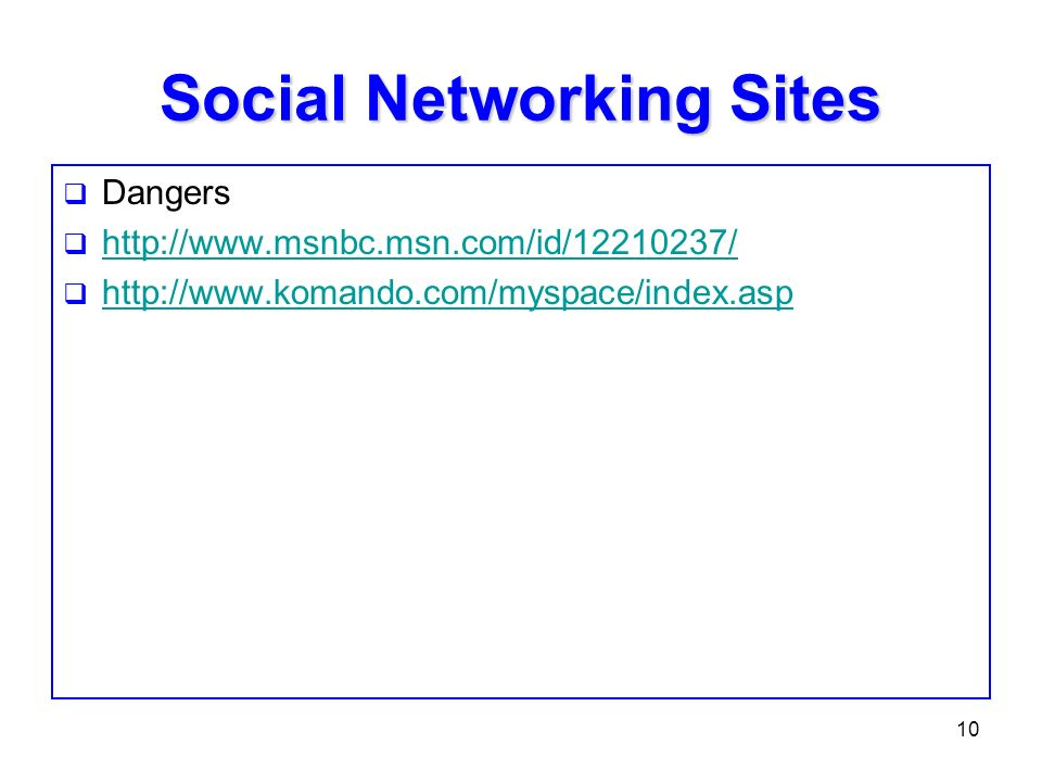 10 Social Networking Sites Dangers http://www.msnbc.msn.com/id/12210237/ http://www.komando.com/myspace/index.asp