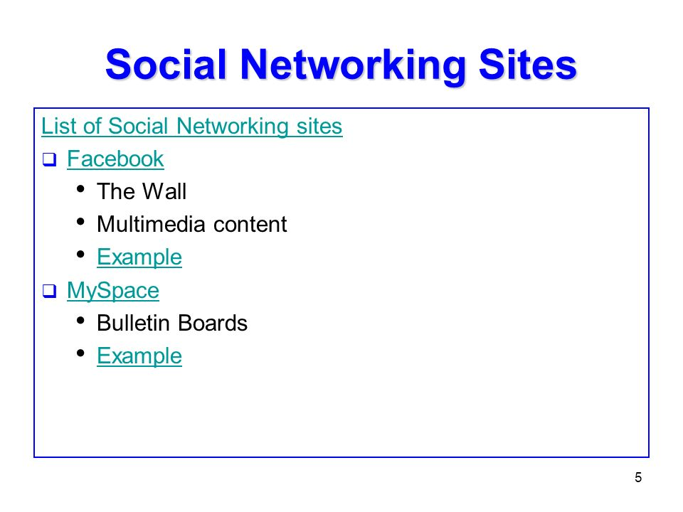 5 Social Networking Sites List of Social Networking sites Facebook The Wall Multimedia content Example MySpace Bulletin Boards Example