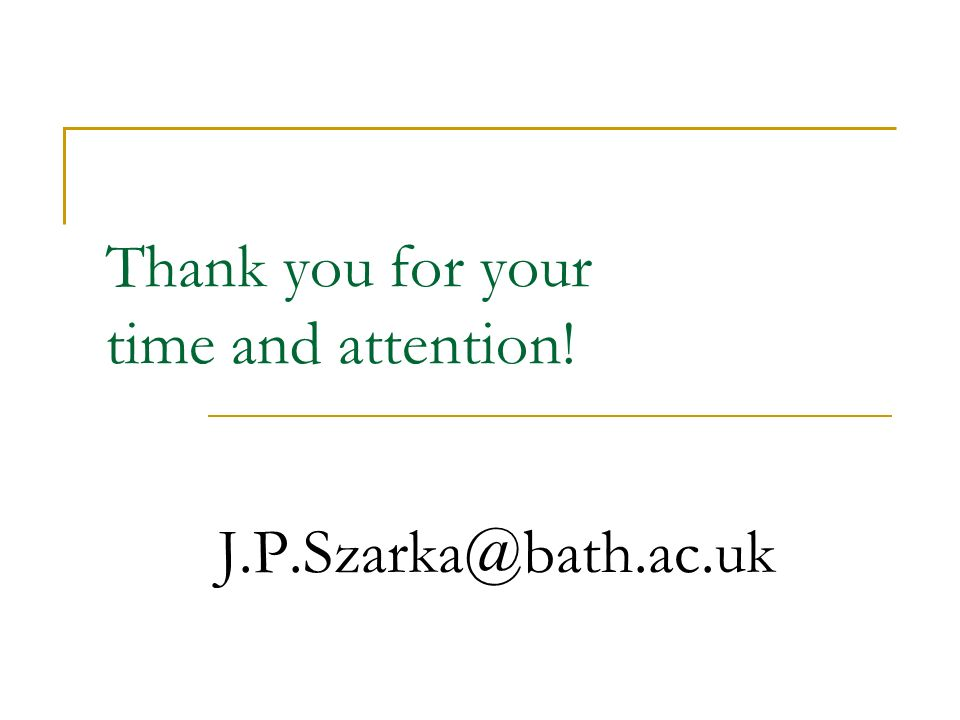 Thank you for your time and attention! J.P.Szarka@bath.ac.uk