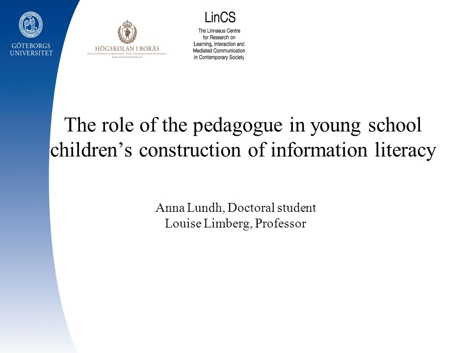The role of the pedagogue in young school childrens construction of information literacy Anna Lundh, Doctoral student Louise Limberg, Professor