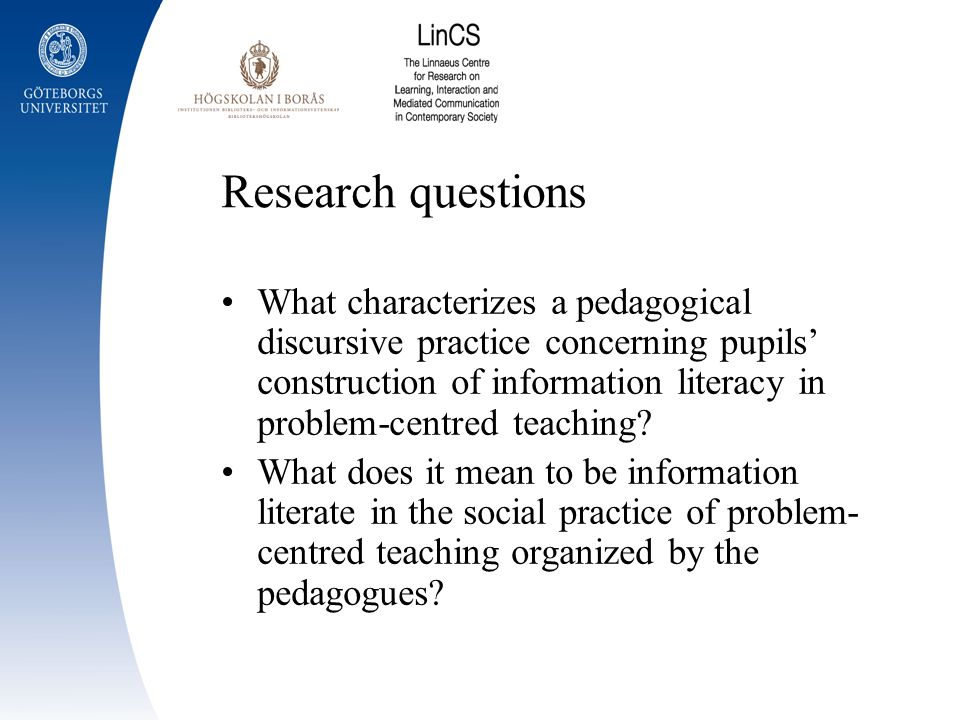 Research questions What characterizes a pedagogical discursive practice concerning pupils construction of information literacy in problem-centred teac