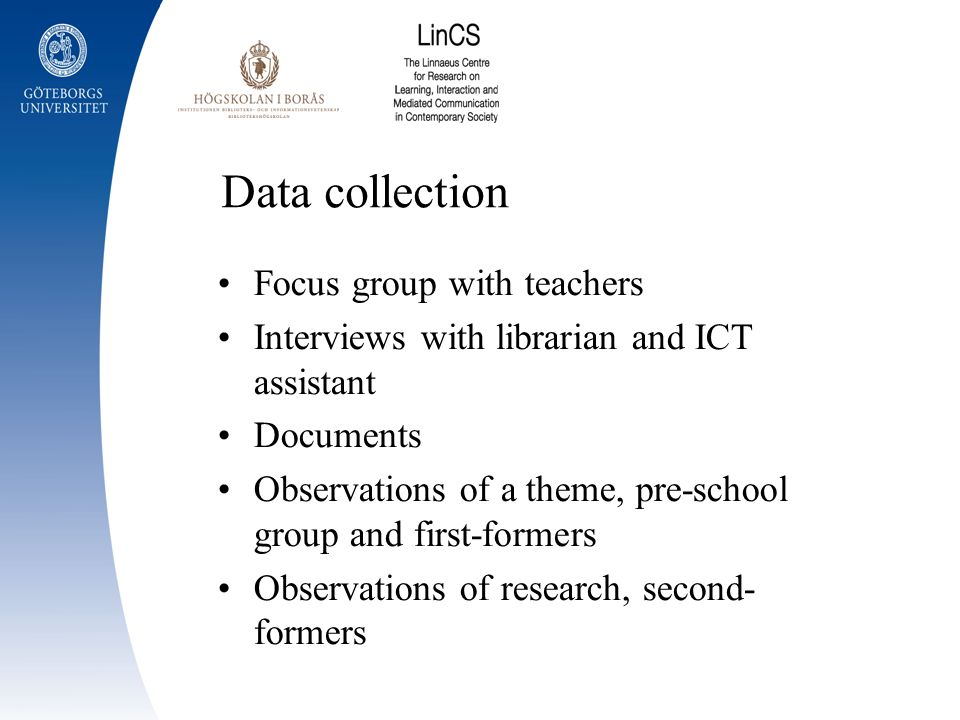 Data collection Focus group with teachers Interviews with librarian and ICT assistant Documents Observations of a theme, pre-school group and first-fo