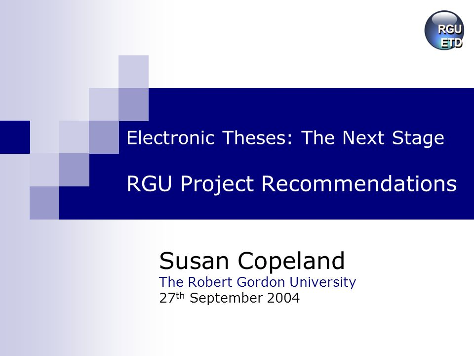 Electronic Theses: The Next Stage RGU Project Recommendations Susan Copeland The Robert Gordon University 27 th September 2004