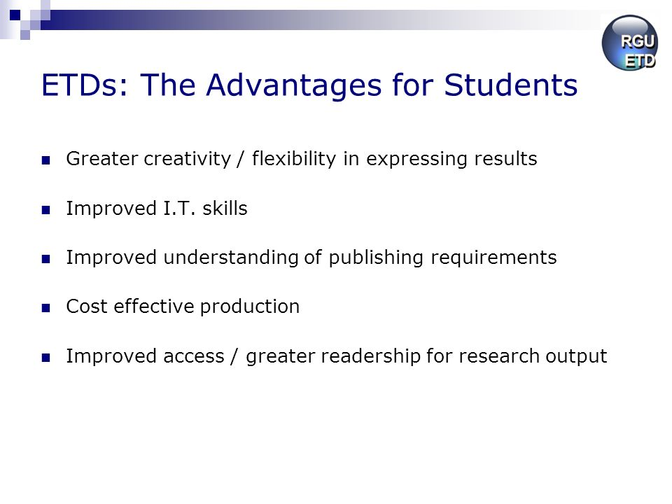 ETDs: The Advantages for Students Greater creativity / flexibility in expressing results Improved I.T. skills Improved understanding of publishing req