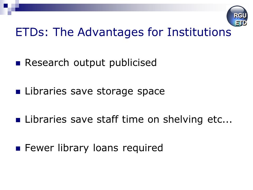 ETDs: The Advantages for Institutions Research output publicised Libraries save storage space Libraries save staff time on shelving etc... Fewer libra