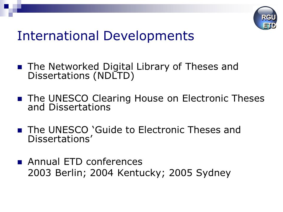 International Developments The Networked Digital Library of Theses and Dissertations (NDLTD) The UNESCO Clearing House on Electronic Theses and Dissertations The UNESCO Guide to Electronic Theses and Dissertations Annual ETD conferences 2003 Berlin; 2004 Kentucky; 2005 Sydney