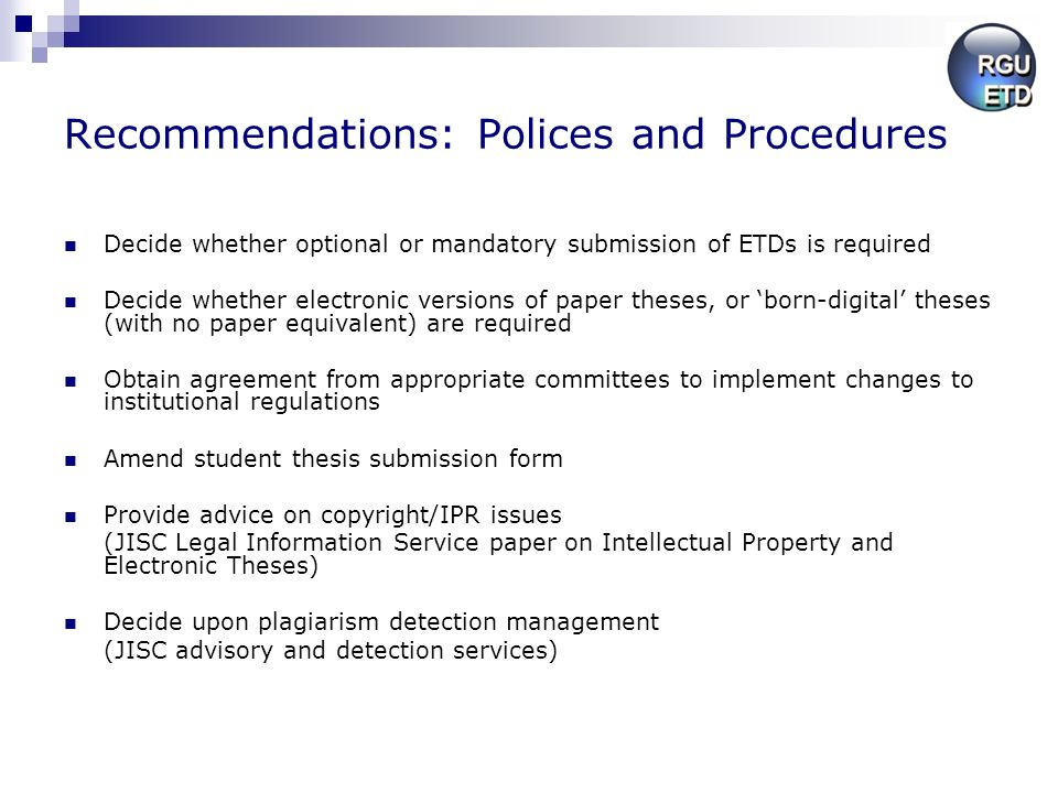 Recommendations: Polices and Procedures Decide whether optional or mandatory submission of ETDs is required Decide whether electronic versions of paper theses, or born-digital theses (with no paper equivalent) are required Obtain agreement from appropriate committees to implement changes to institutional regulations Amend student thesis submission form Provide advice on copyright/IPR issues (JISC Legal Information Service paper on Intellectual Property and Electronic Theses) Decide upon plagiarism detection management (JISC advisory and detection services)