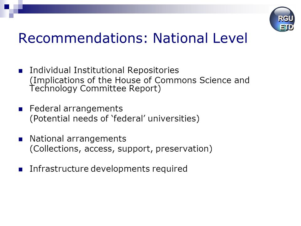 Recommendations: National Level Individual Institutional Repositories (Implications of the House of Commons Science and Technology Committee Report) Federal arrangements (Potential needs of federal universities) National arrangements (Collections, access, support, preservation) Infrastructure developments required