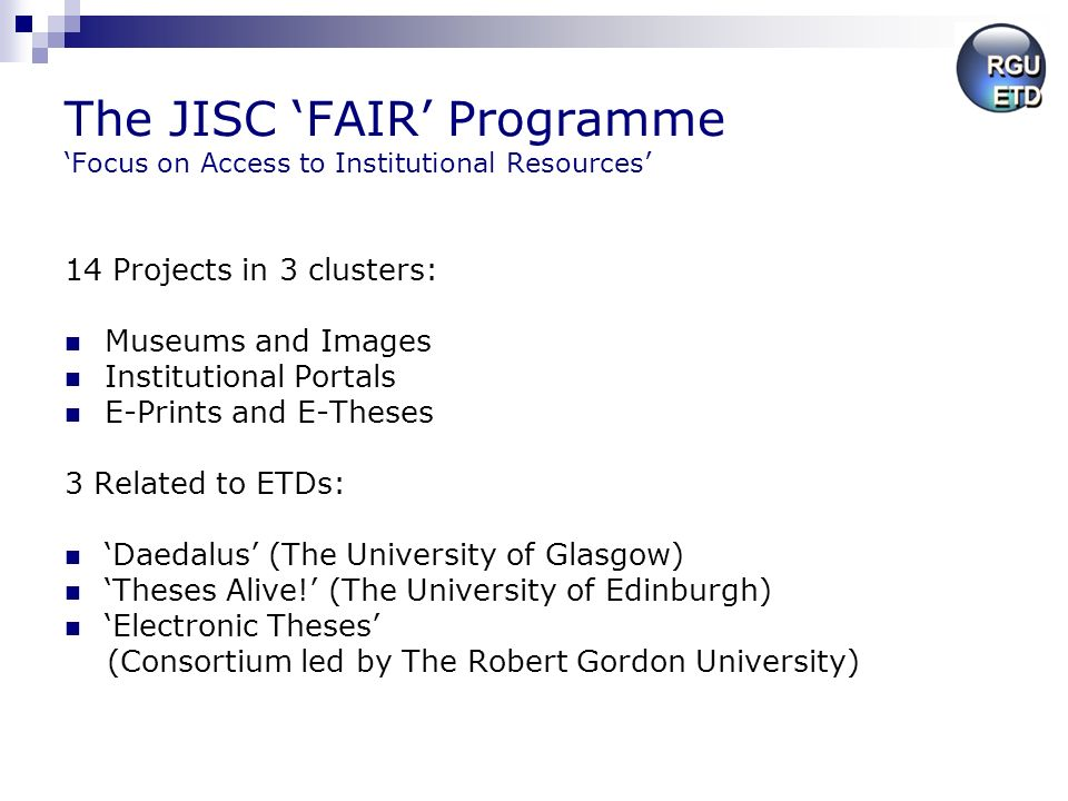 The JISC FAIR Programme Focus on Access to Institutional Resources 14 Projects in 3 clusters: Museums and Images Institutional Portals E-Prints and E-Theses 3 Related to ETDs: Daedalus (The University of Glasgow) Theses Alive.