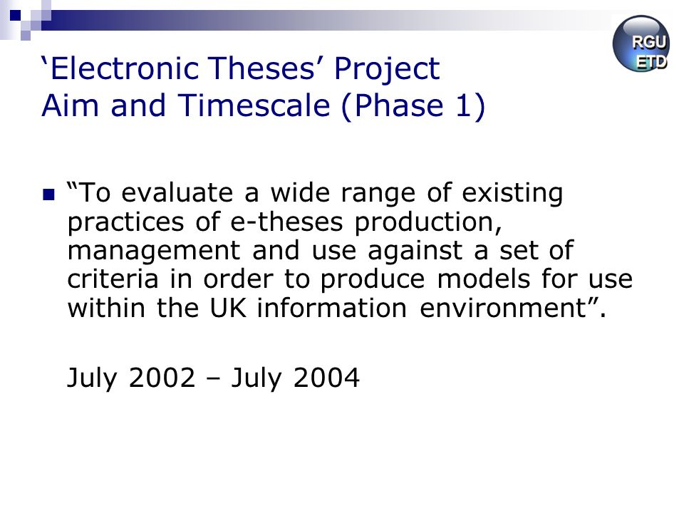 Electronic Theses Project Aim and Timescale (Phase 1) To evaluate a wide range of existing practices of e-theses production, management and use against a set of criteria in order to produce models for use within the UK information environment.