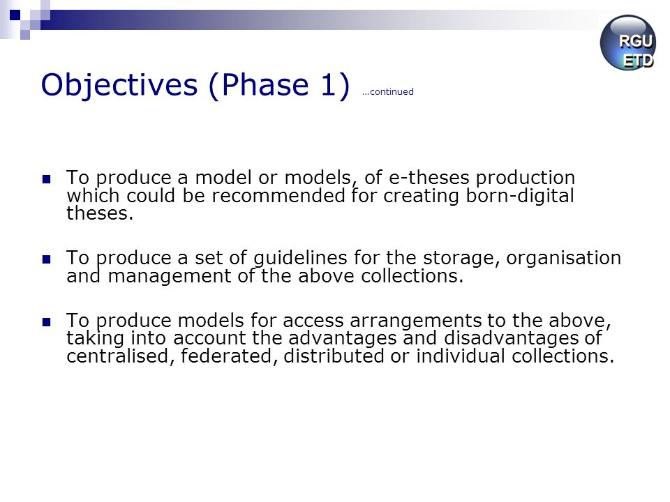 Objectives (Phase 1) …continued To produce a model or models, of e-theses production which could be recommended for creating born-digital theses. To p