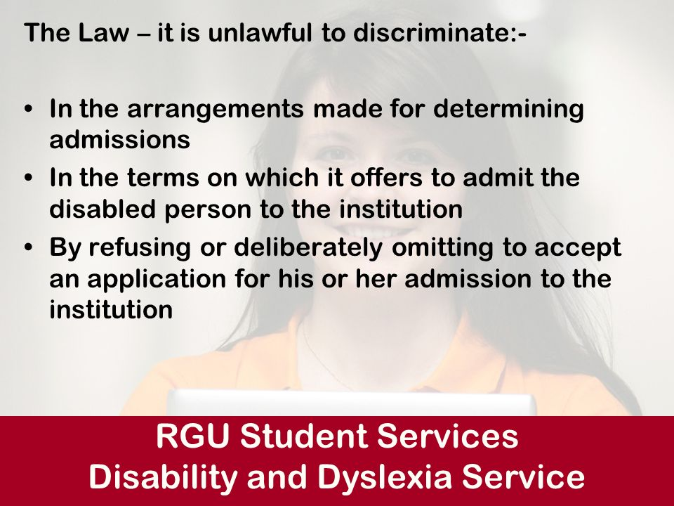 Admissions Issues re Disabled Students The Law – it is unlawful to discriminate:- In the arrangements made for determining admissions In the terms on