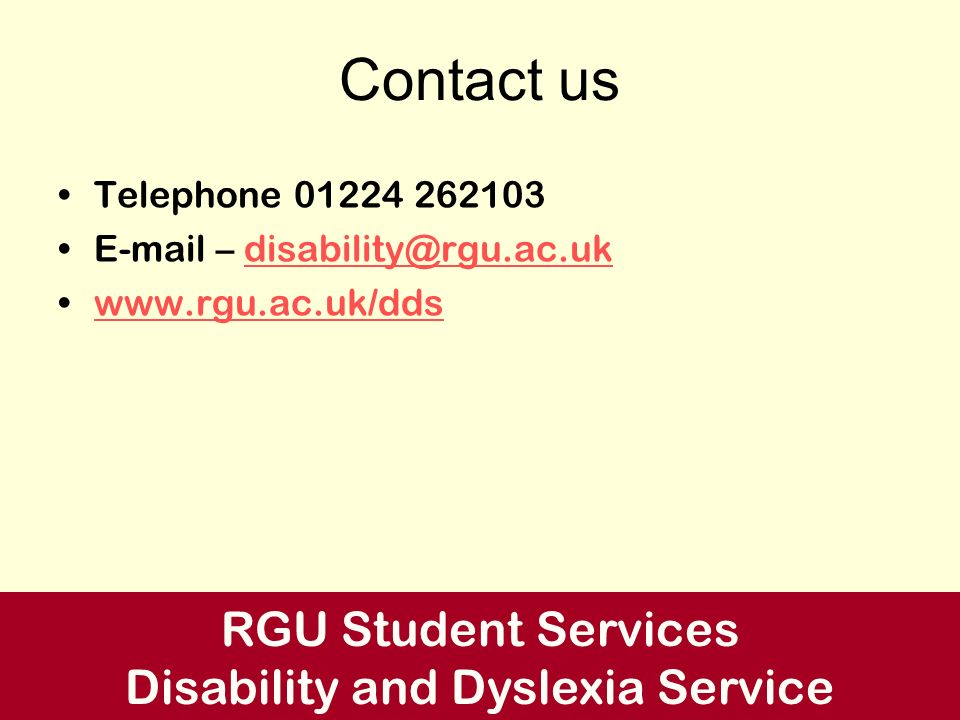 Contact us Telephone 01224 262103 E-mail – disability@rgu.ac.ukdisability@rgu.ac.uk www.rgu.ac.uk/dds RGU Student Services Disability and Dyslexia Ser