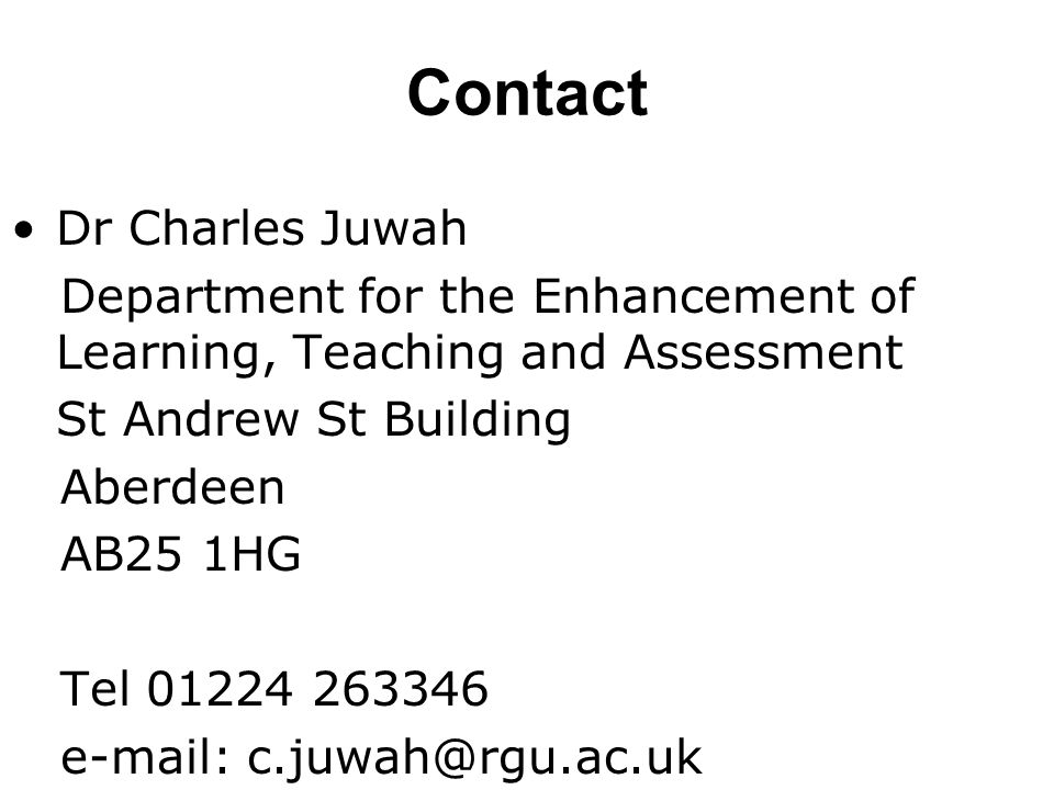 Contact Dr Charles Juwah Department for the Enhancement of Learning, Teaching and Assessment St Andrew St Building Aberdeen AB25 1HG Tel 01224 263346 e-mail: c.juwah@rgu.ac.uk